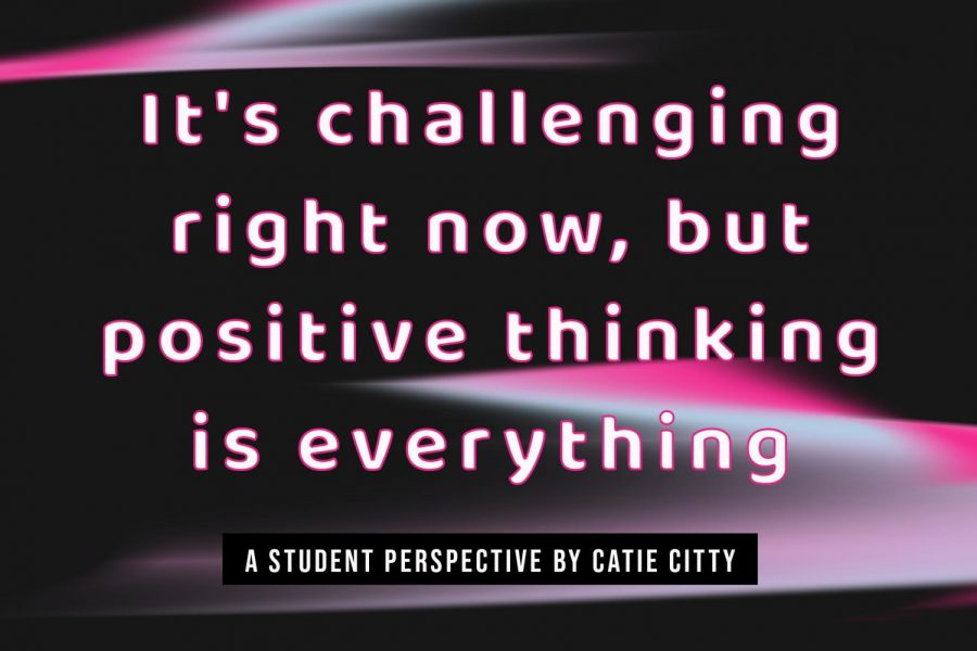 Its challenging right now, but positive thinking is everything
